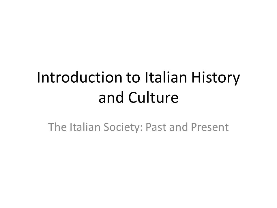 Introduction to Italian History and Culture The Italian Society: Past and Present