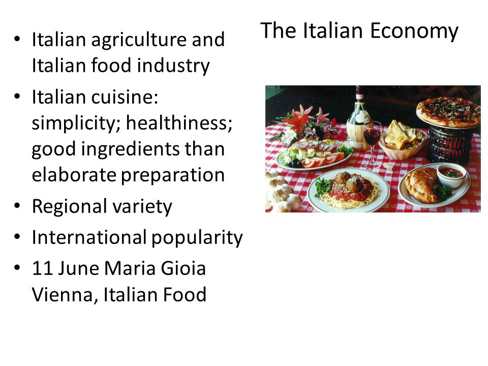 The Italian Economy Italian agriculture and Italian food industry Italian cuisine: simplicity; healthiness; good ingredients than elaborate preparation Regional variety International popularity 11 June Maria Gioia Vienna, Italian Food