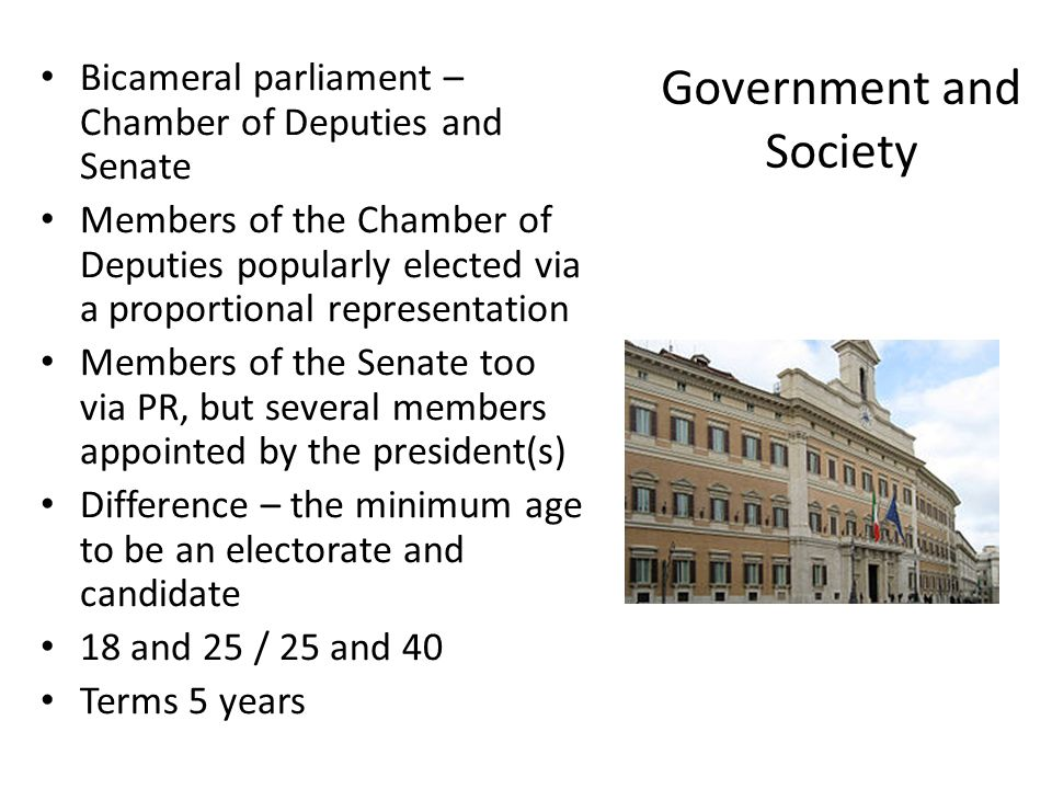 Government and Society Bicameral parliament – Chamber of Deputies and Senate Members of the Chamber of Deputies popularly elected via a proportional representation Members of the Senate too via PR, but several members appointed by the president(s) Difference – the minimum age to be an electorate and candidate 18 and 25 / 25 and 40 Terms 5 years