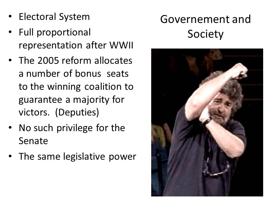 Governement and Society Electoral System Full proportional representation after WWII The 2005 reform allocates a number of bonus seats to the winning coalition to guarantee a majority for victors.