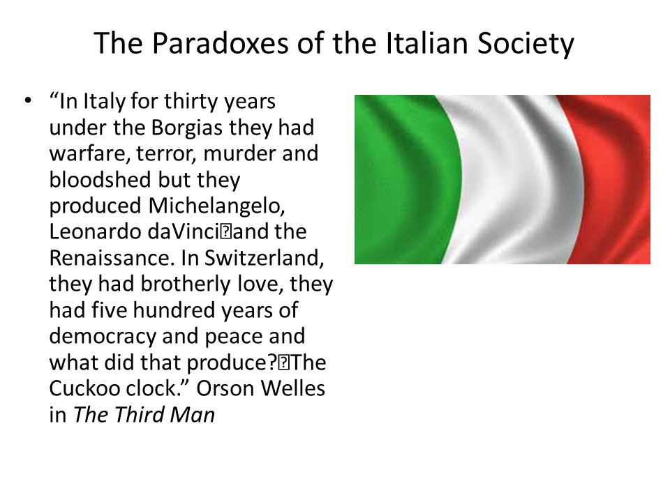 The Paradoxes of the Italian Society In Italy for thirty years under the Borgias they had warfare, terror, murder and bloodshed but they produced Michelangelo, Leonardo daVinci and the Renaissance.