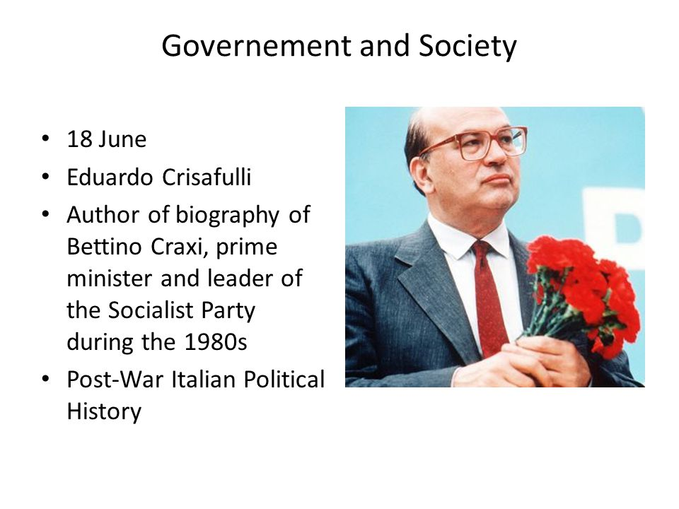 Governement and Society 18 June Eduardo Crisafulli Author of biography of Bettino Craxi, prime minister and leader of the Socialist Party during the 1980s Post-War Italian Political History