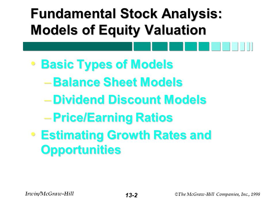 13-2 Irwin/McGraw-Hill © The McGraw-Hill Companies, Inc., 1998 Fundamental Stock Analysis: Models of Equity Valuation Basic Types of Models Basic Types of Models –Balance Sheet Models –Dividend Discount Models –Price/Earning Ratios Estimating Growth Rates and Opportunities Estimating Growth Rates and Opportunities