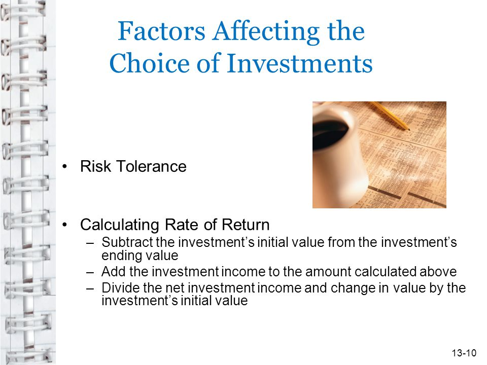 Factors Affecting the Choice of Investments Risk Tolerance Calculating Rate of Return –Subtract the investment's initial value from the investment's ending value –Add the investment income to the amount calculated above –Divide the net investment income and change in value by the investment's initial value 13-10
