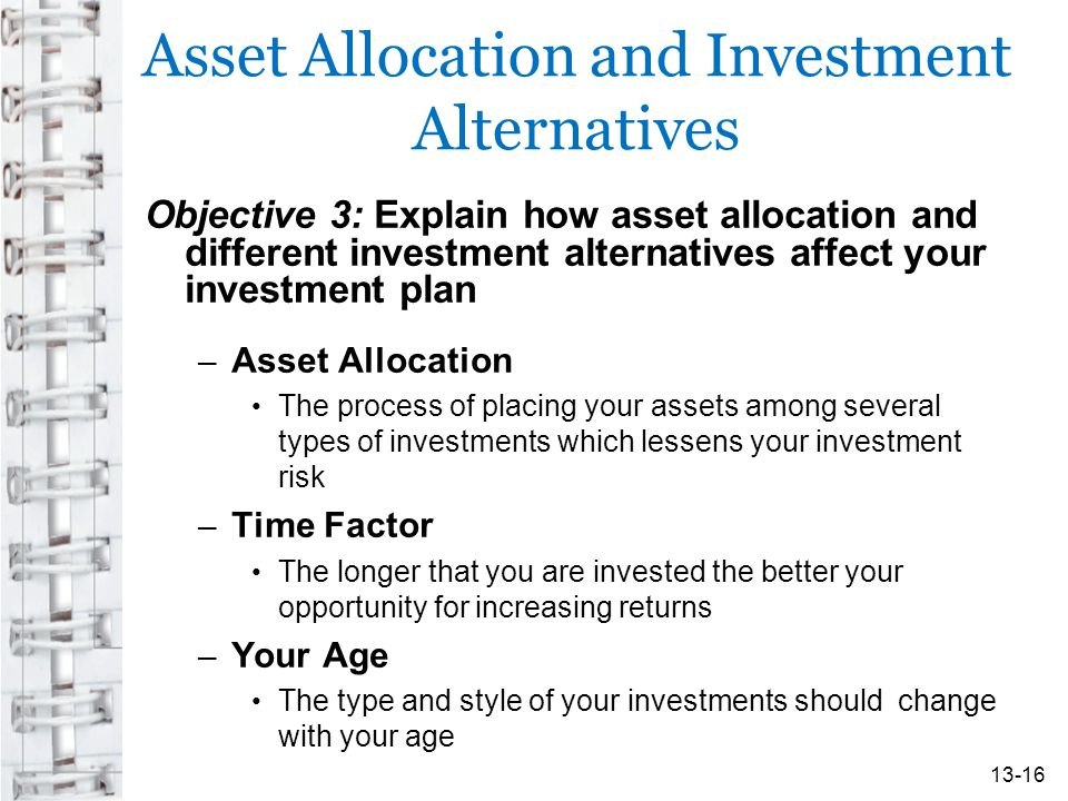 Asset Allocation and Investment Alternatives Objective 3: Explain how asset allocation and different investment alternatives affect your investment plan – Asset Allocation The process of placing your assets among several types of investments which lessens your investment risk – Time Factor The longer that you are invested the better your opportunity for increasing returns – Your Age The type and style of your investments should change with your age 13-16