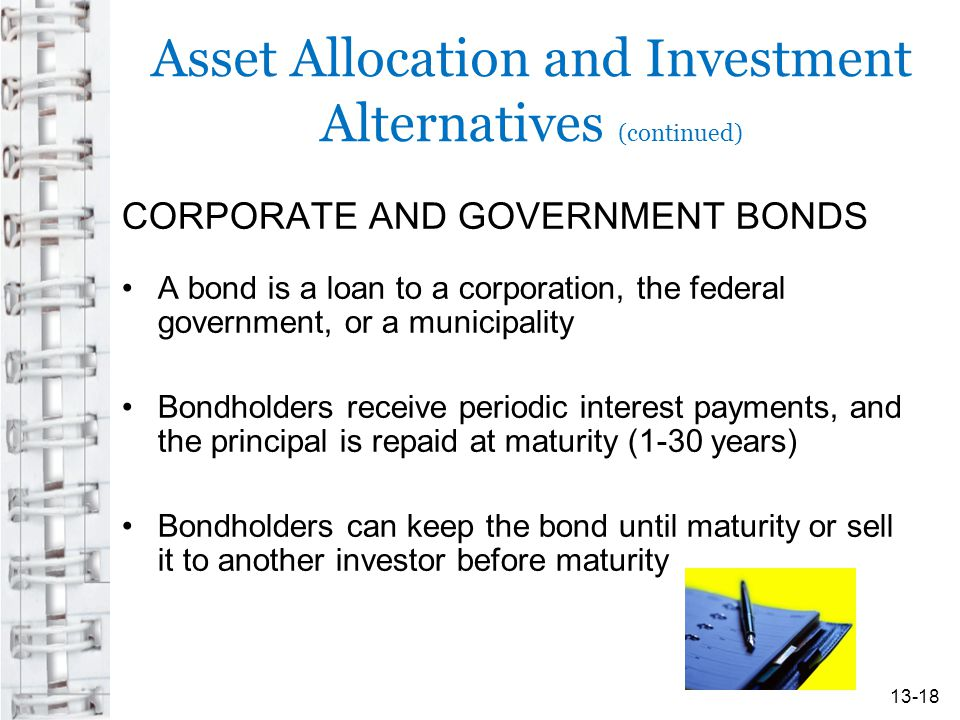 Asset Allocation and Investment Alternatives (continued) CORPORATE AND GOVERNMENT BONDS A bond is a loan to a corporation, the federal government, or a municipality Bondholders receive periodic interest payments, and the principal is repaid at maturity (1-30 years) Bondholders can keep the bond until maturity or sell it to another investor before maturity 13-18