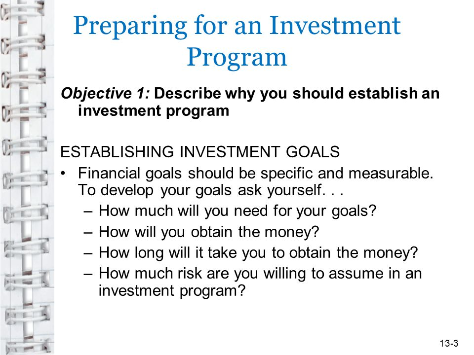 Preparing for an Investment Program Objective 1: Describe why you should establish an investment program ESTABLISHING INVESTMENT GOALS Financial goals should be specific and measurable.