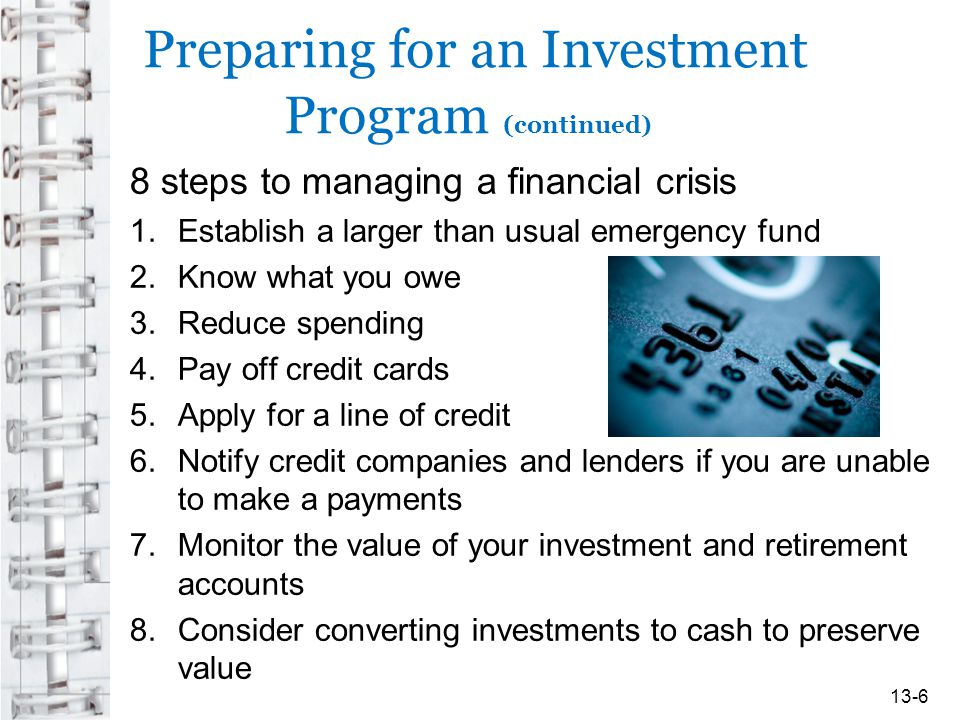 Preparing for an Investment Program (continued) 8 steps to managing a financial crisis 1.Establish a larger than usual emergency fund 2.Know what you owe 3.Reduce spending 4.Pay off credit cards 5.Apply for a line of credit 6.Notify credit companies and lenders if you are unable to make a payments 7.Monitor the value of your investment and retirement accounts 8.Consider converting investments to cash to preserve value 13-6