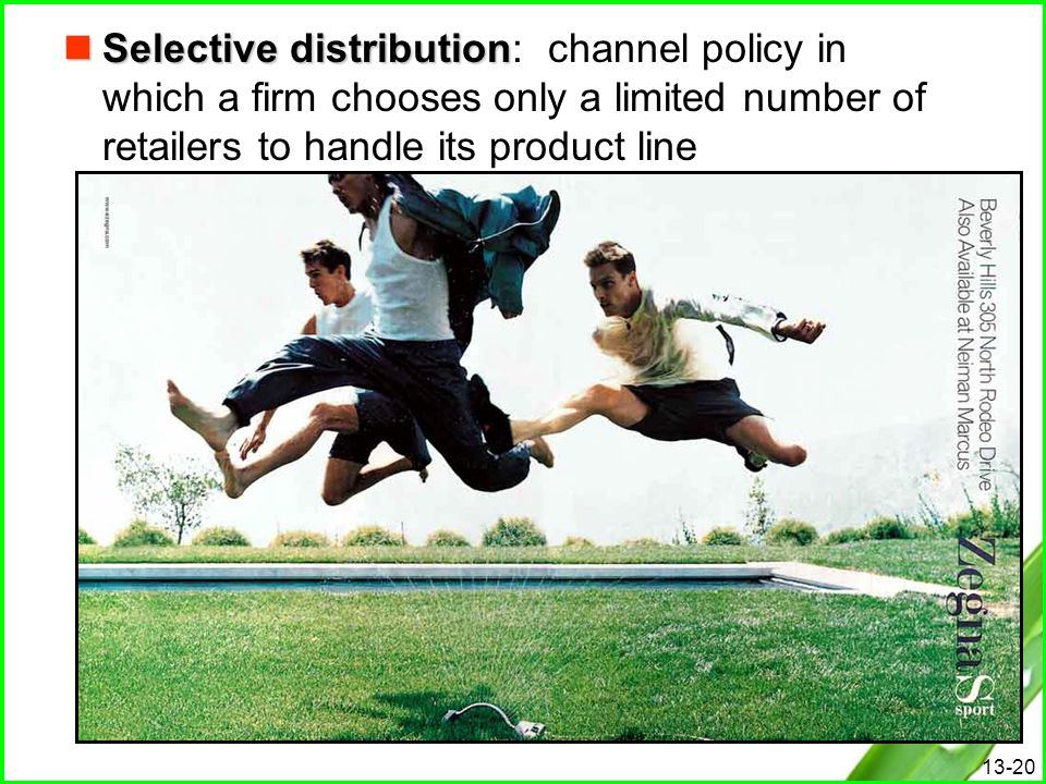 13-20 Selective distribution Selective distribution: channel policy in which a firm chooses only a limited number of retailers to handle its product l