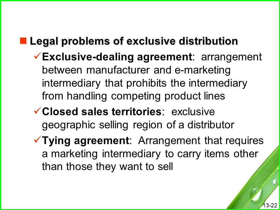 13-22 Legal problems of exclusive distribution Legal problems of exclusive distribution Exclusive-dealing agreement: arrangement between manufacturer