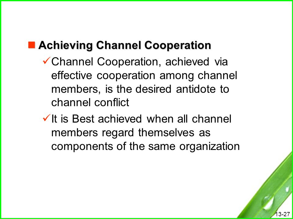 13-27 Achieving Channel Cooperation Achieving Channel Cooperation Channel Cooperation, achieved via effective cooperation among channel members, is th