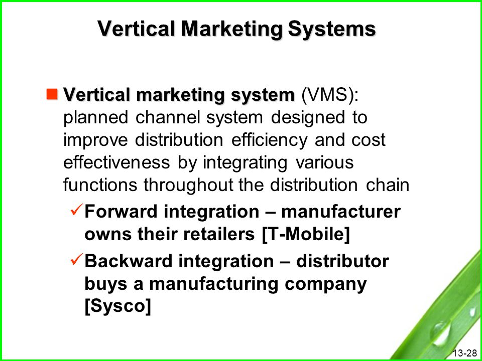 13-28 Vertical Marketing Systems Vertical marketing system Vertical marketing system (VMS): planned channel system designed to improve distribution ef