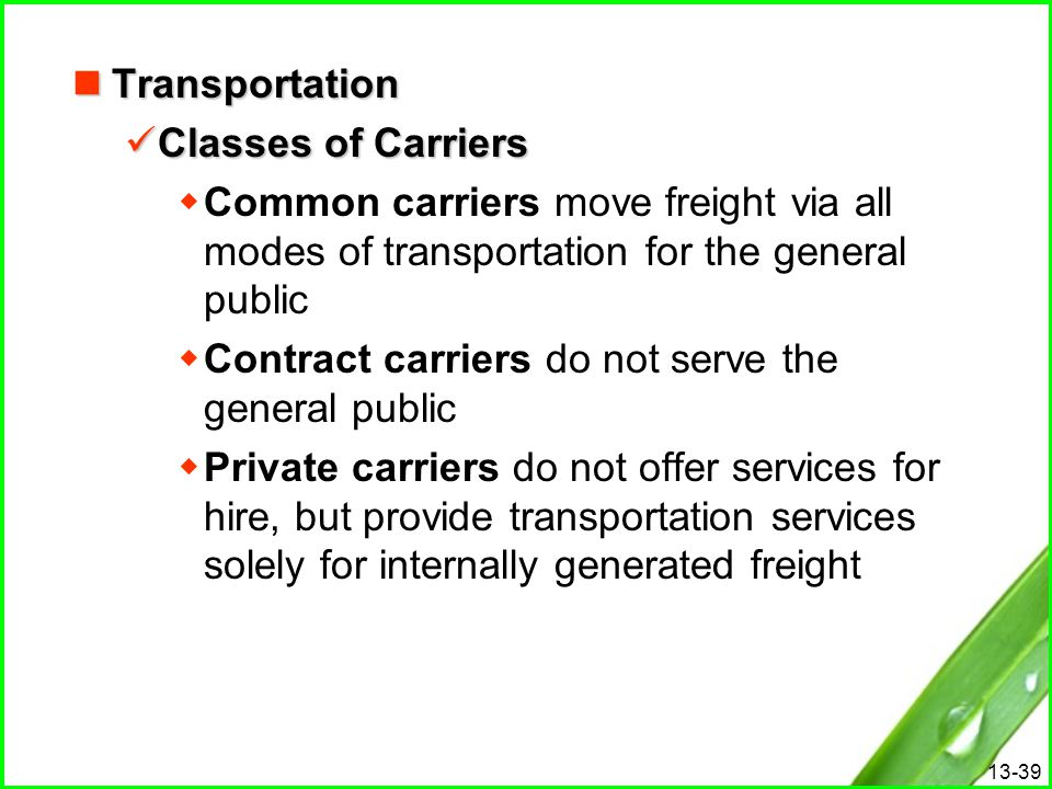 13-39 Transportation Transportation Classes of Carriers Classes of Carriers  Common carriers move freight via all modes of transportation for the gen