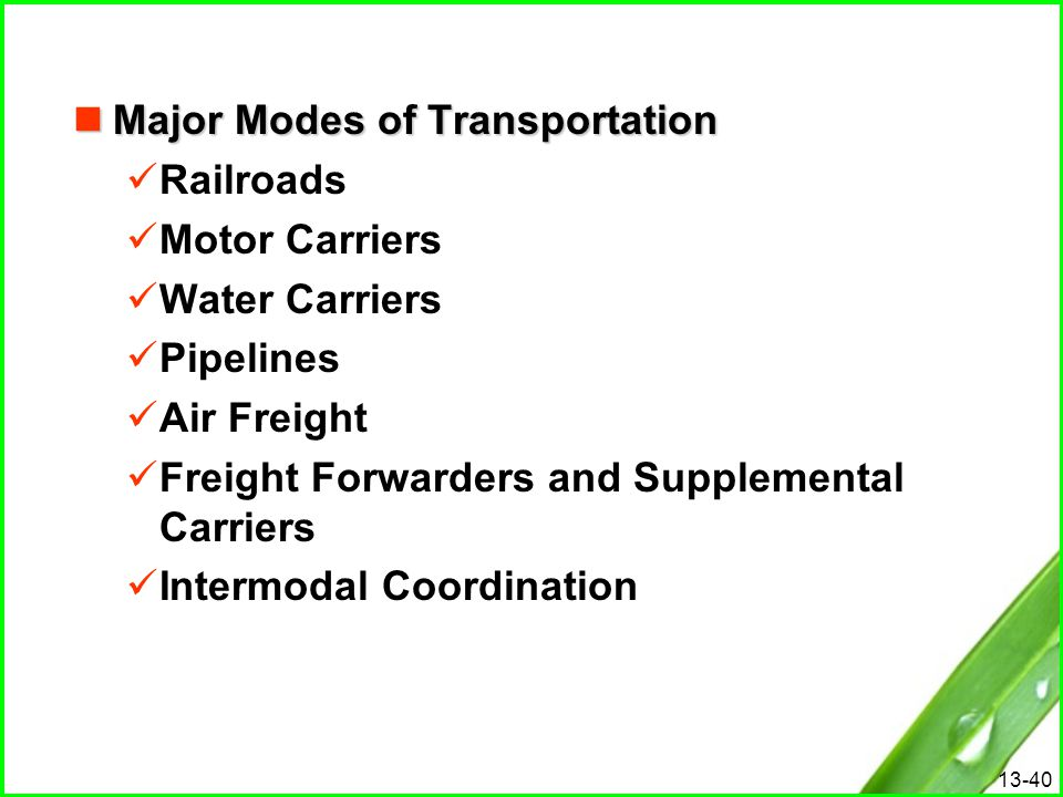 13-40 Major Modes of Transportation Major Modes of Transportation Railroads Motor Carriers Water Carriers Pipelines Air Freight Freight Forwarders and