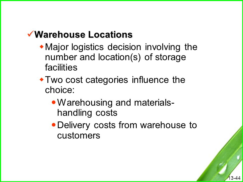 13-44 Warehouse Locations Warehouse Locations  Major logistics decision involving the number and location(s) of storage facilities  Two cost categor