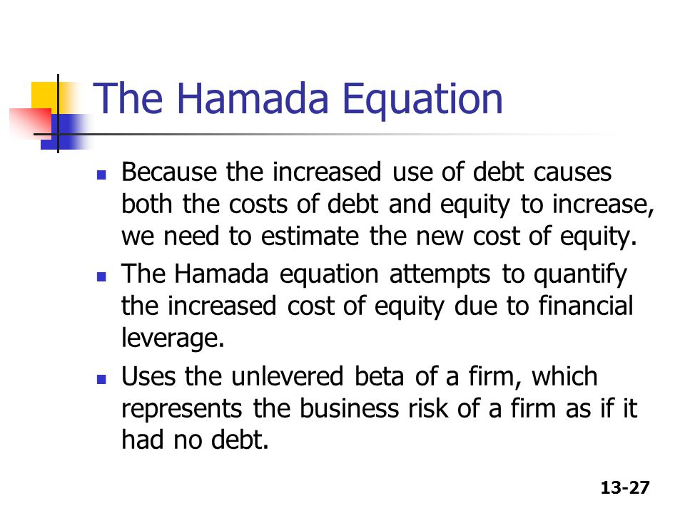 13-27 The Hamada Equation Because the increased use of debt causes both the costs of debt and equity to increase, we need to estimate the new cost of equity.