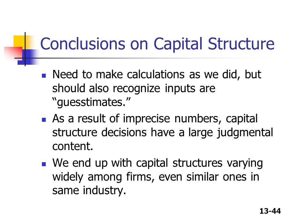 13-44 Conclusions on Capital Structure Need to make calculations as we did, but should also recognize inputs are guesstimates. As a result of imprecise numbers, capital structure decisions have a large judgmental content.