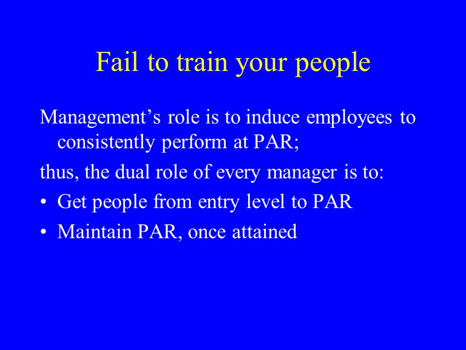 Fail to train your people (cont'd) PAR's elements: Precedents – guides for evaluating future behavior (e.g., job description, policies, objectives) Actions – what employees do Results – the consequences of actions