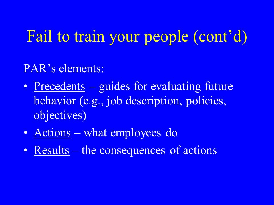 Fail to train your people (cont'd) If the hiring manager did not make a mistake in selection, only 3 reasons remain for why a person does not do his job: He doesn't know what the job is He doesn't know how to do the job Someone or something interferes with his desire or ability to do the job