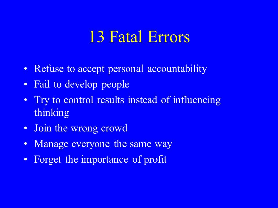 13 Fatal Errors (cont'd) Concentrate on problems rather than objectives Be a buddy, not a boss Fail to set standards Fail to train your people Condone incompetence Recognize only top performers Try to manipulate people