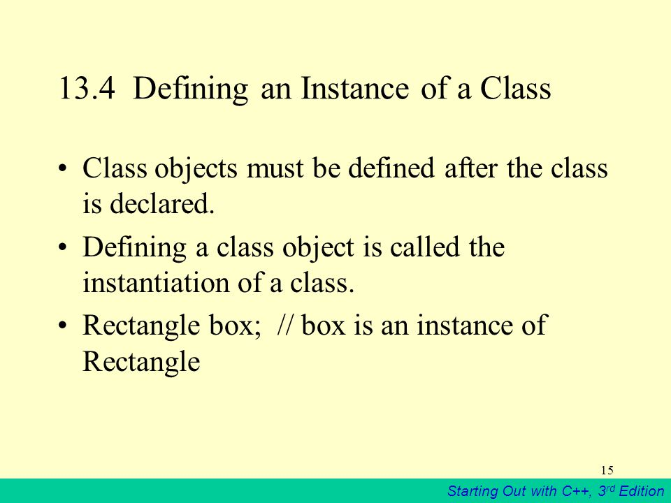 Starting Out with C++, 3 rd Edition 15 13.4 Defining an Instance of a Class Class objects must be defined after the class is declared.