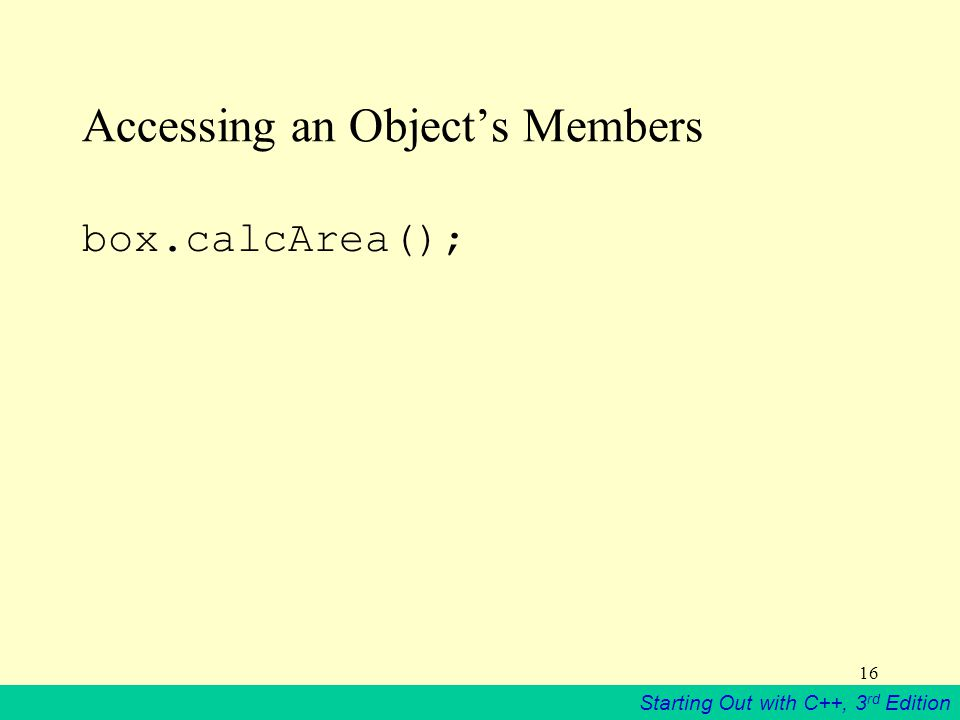 Starting Out with C++, 3 rd Edition 16 Accessing an Object's Members box.calcArea();