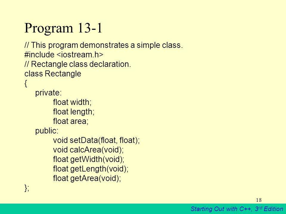 Starting Out with C++, 3 rd Edition 18 Program 13-1 // This program demonstrates a simple class.