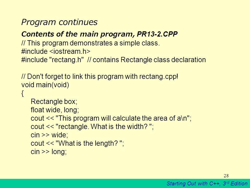 Starting Out with C++, 3 rd Edition 28 Program continues Contents of the main program, PR13-2.CPP // This program demonstrates a simple class.