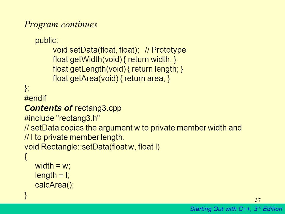 Starting Out with C++, 3 rd Edition 37 Program continues public: void setData(float, float); // Prototype float getWidth(void) { return width; } float getLength(void) { return length; } float getArea(void) { return area; } }; #endif Contents of rectang3.cpp #include rectang3.h // setData copies the argument w to private member width and // l to private member length.