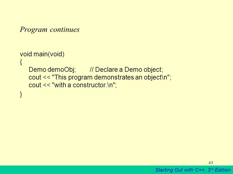 Starting Out with C++, 3 rd Edition 43 Program continues void main(void) { Demo demoObj;// Declare a Demo object; cout << This program demonstrates an object\n ; cout << with a constructor.\n ; }