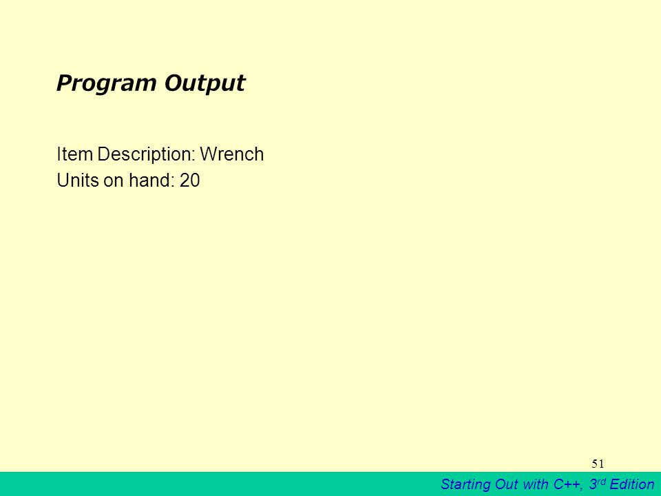 Starting Out with C++, 3 rd Edition 51 Program Output Item Description: Wrench Units on hand: 20