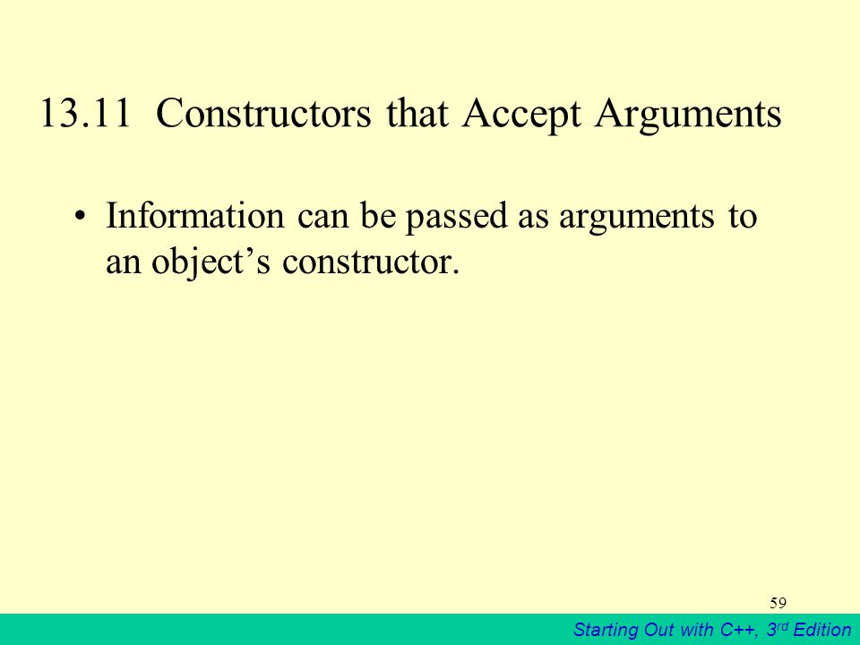 Starting Out with C++, 3 rd Edition 59 13.11 Constructors that Accept Arguments Information can be passed as arguments to an object's constructor.