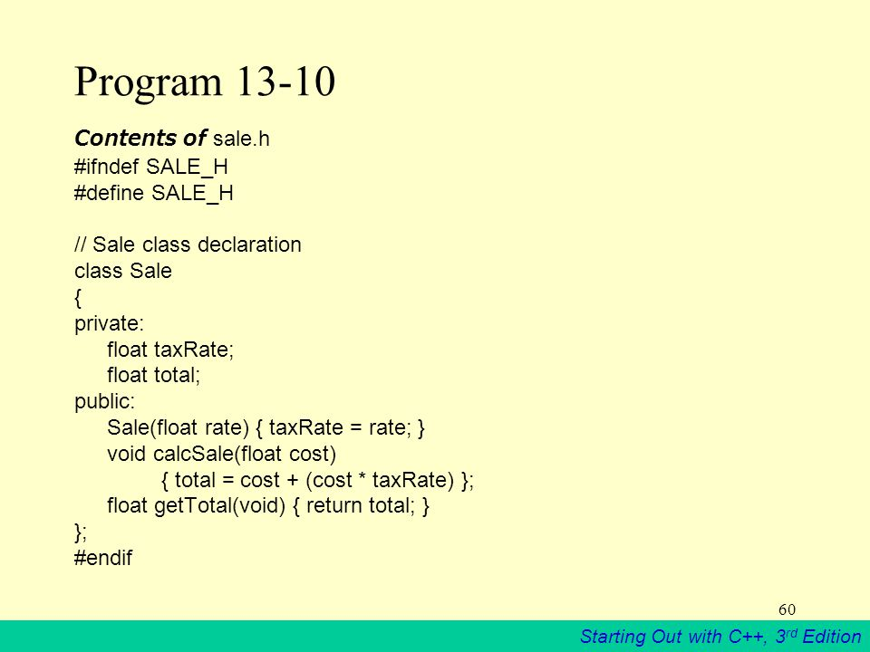 Starting Out with C++, 3 rd Edition 60 Program 13-10 Contents of sale.h #ifndef SALE_H #define SALE_H // Sale class declaration class Sale { private: float taxRate; float total; public: Sale(float rate) { taxRate = rate; } void calcSale(float cost) { total = cost + (cost * taxRate) }; float getTotal(void) { return total; } }; #endif
