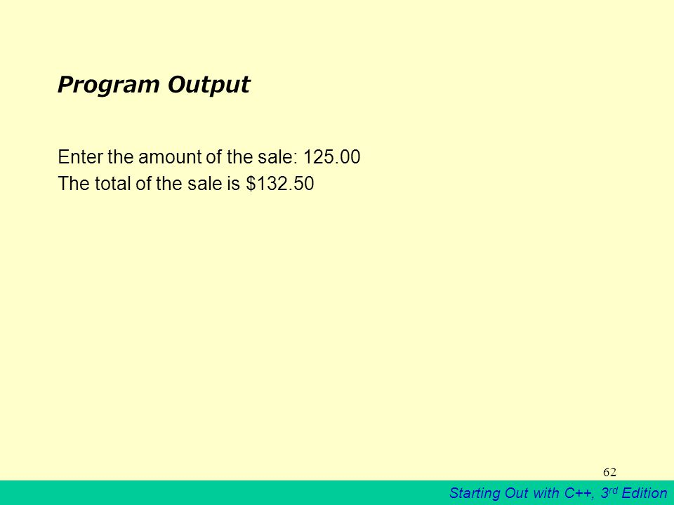 Starting Out with C++, 3 rd Edition 62 Program Output Enter the amount of the sale: 125.00 The total of the sale is $132.50