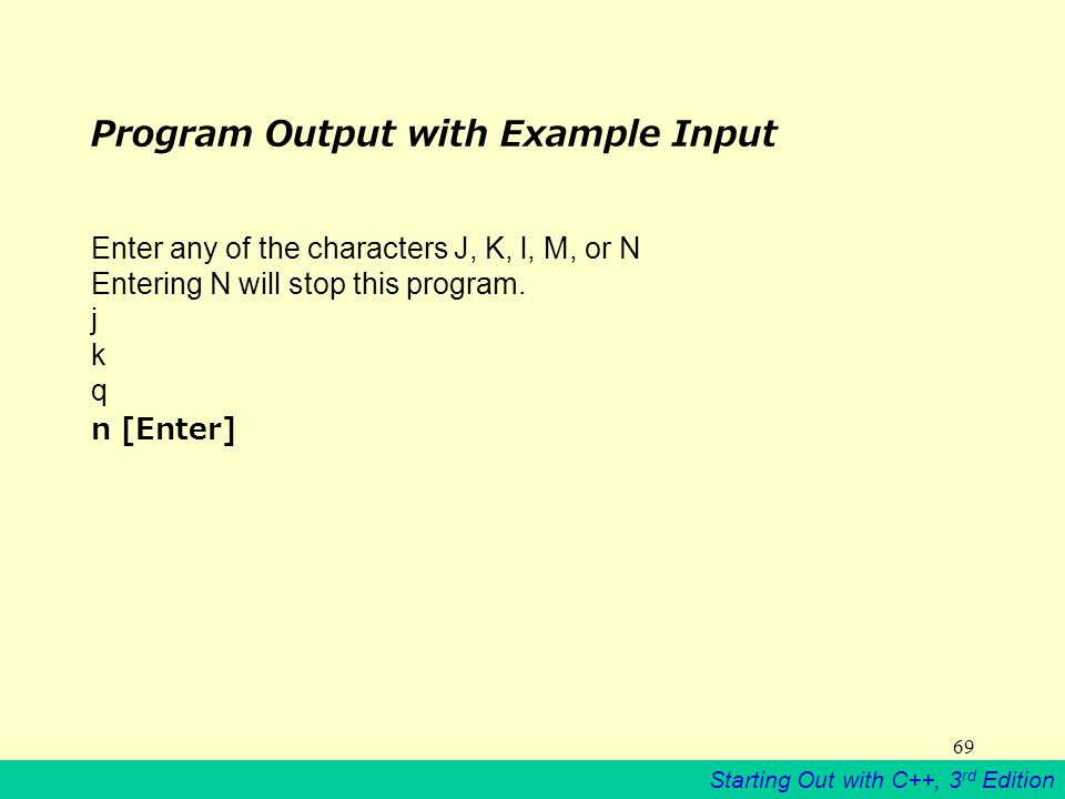 Starting Out with C++, 3 rd Edition 69 Program Output with Example Input Enter any of the characters J, K, l, M, or N Entering N will stop this program.