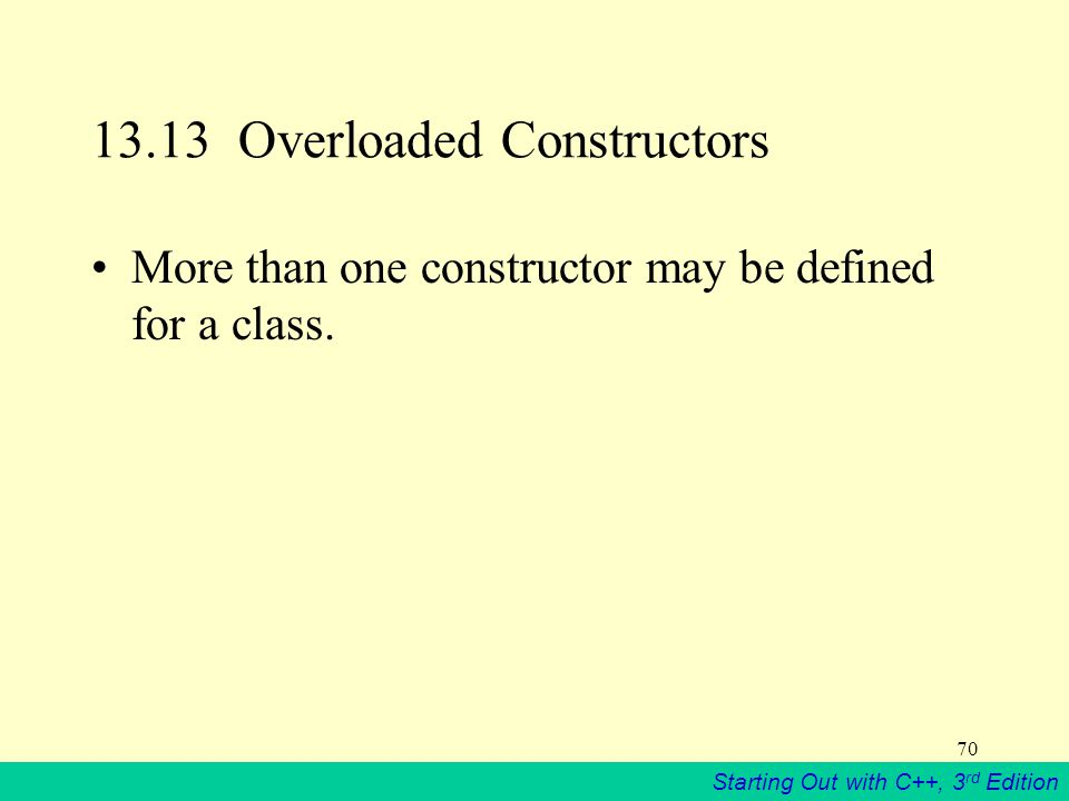 Starting Out with C++, 3 rd Edition 70 13.13 Overloaded Constructors More than one constructor may be defined for a class.