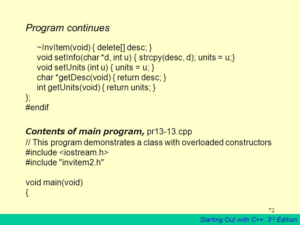 Starting Out with C++, 3 rd Edition 72 Program continues ~InvItem(void) { delete[] desc; } void setInfo(char *d, int u) { strcpy(desc, d); units = u;} void setUnits (int u) { units = u; } char *getDesc(void) { return desc; } int getUnits(void) { return units; } }; #endif Contents of main program, pr13-13.cpp // This program demonstrates a class with overloaded constructors #include #include invitem2.h void main(void) {
