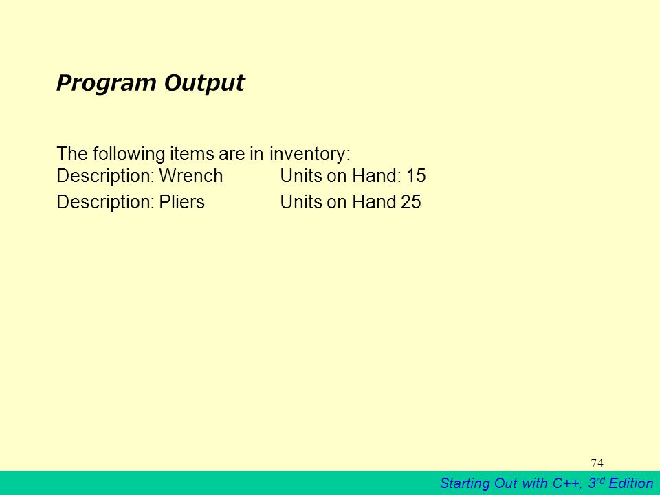 Starting Out with C++, 3 rd Edition 74 Program Output The following items are in inventory: Description: Wrench Units on Hand: 15 Description: Pliers Units on Hand 25