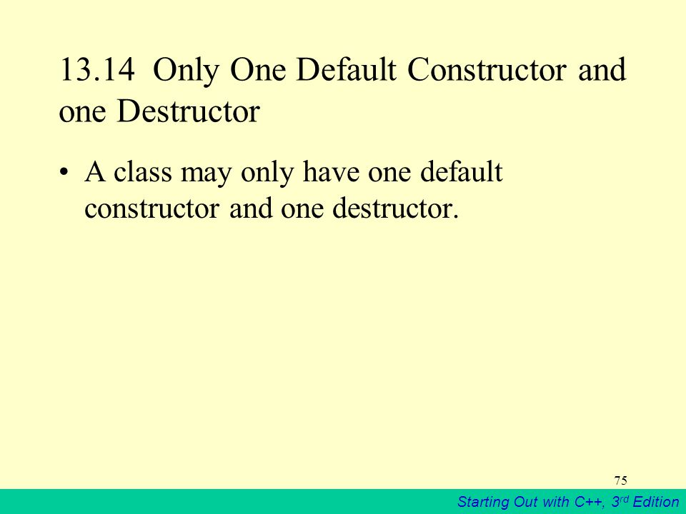Starting Out with C++, 3 rd Edition 75 13.14 Only One Default Constructor and one Destructor A class may only have one default constructor and one destructor.