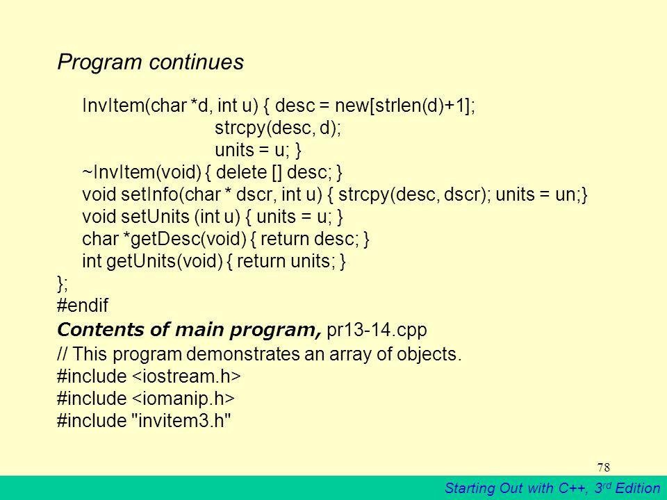 Starting Out with C++, 3 rd Edition 78 Program continues InvItem(char *d, int u) { desc = new[strlen(d)+1]; strcpy(desc, d); units = u; } ~InvItem(void) { delete [] desc; } void setInfo(char * dscr, int u) { strcpy(desc, dscr); units = un;} void setUnits (int u) { units = u; } char *getDesc(void) { return desc; } int getUnits(void) { return units; } }; #endif Contents of main program, pr13-14.cpp // This program demonstrates an array of objects.