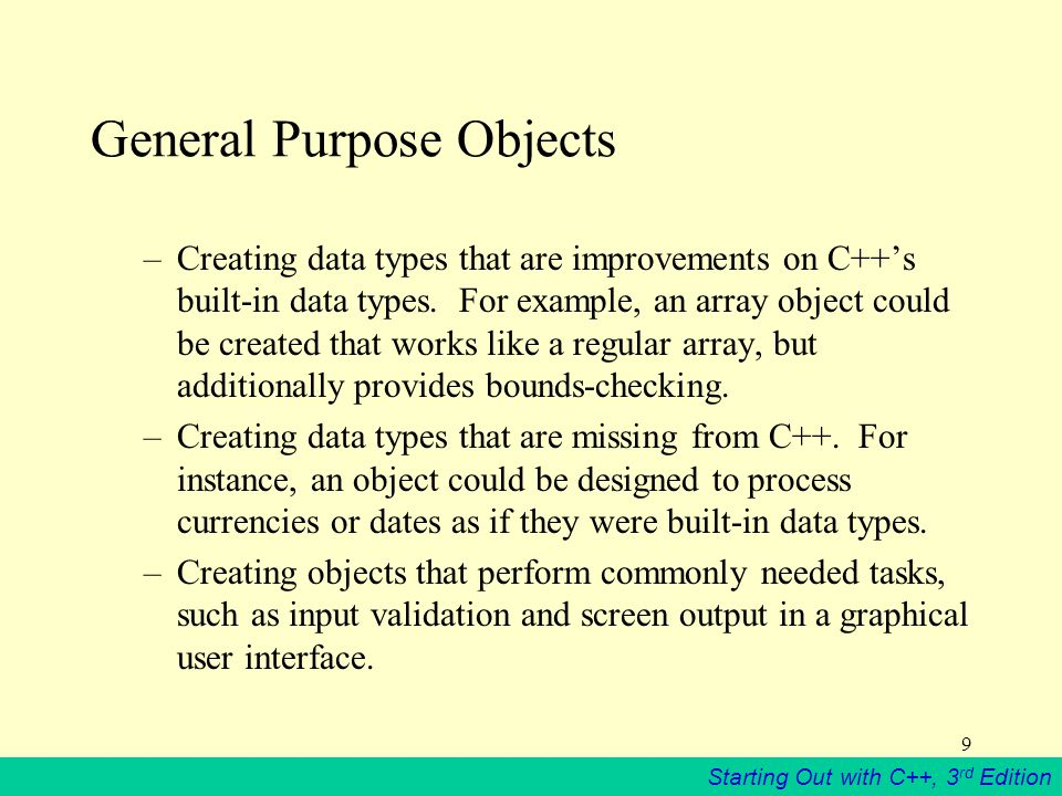 Starting Out with C++, 3 rd Edition 9 General Purpose Objects –Creating data types that are improvements on C++'s built-in data types.