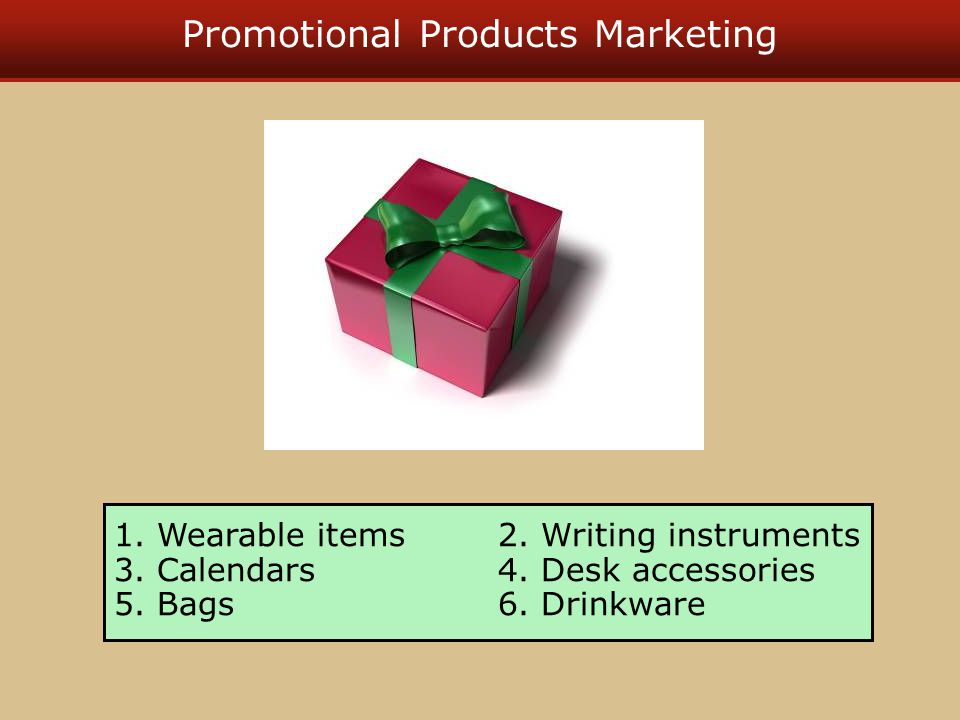 Promotional Products Marketing 1. Wearable items2. Writing instruments 3. Calendars4. Desk accessories 5. Bags6. Drinkware