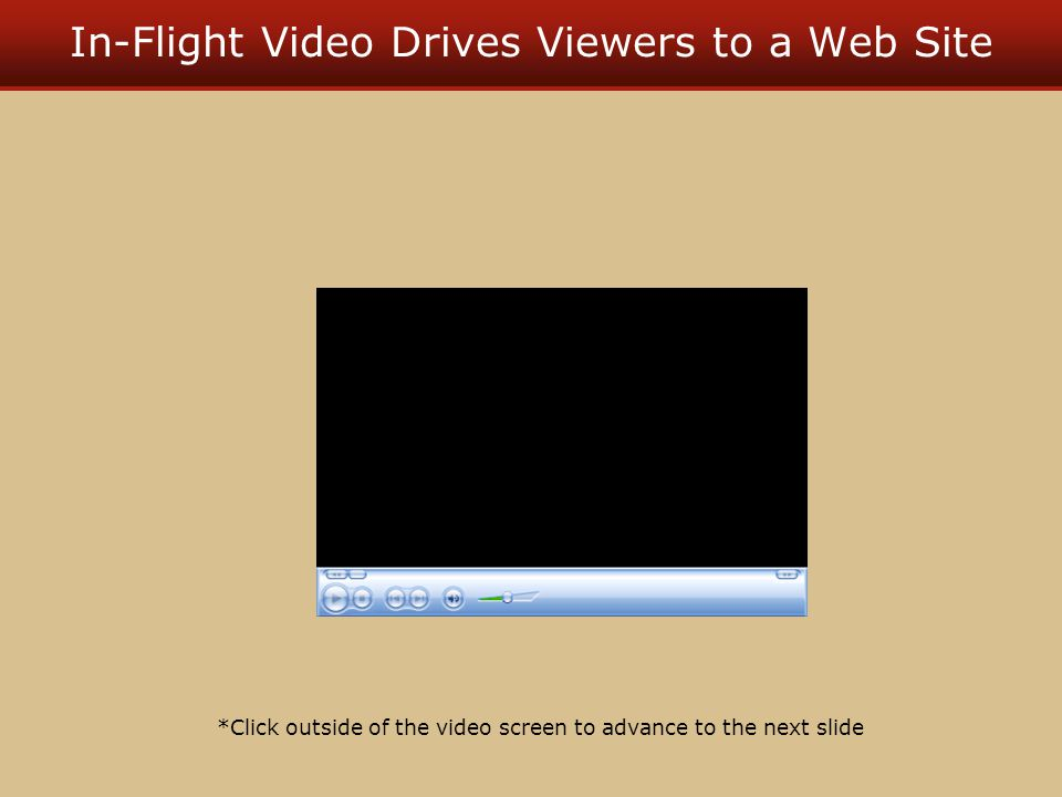 In-Flight Video Drives Viewers to a Web Site *Click outside of the video screen to advance to the next slide