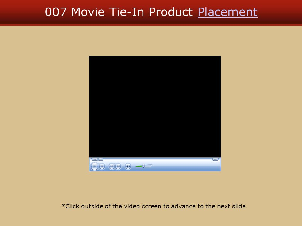 007 Movie Tie-In Product PlacementPlacement *Click outside of the video screen to advance to the next slide