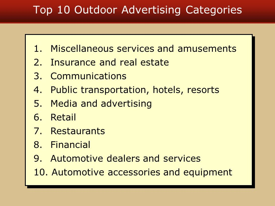 Top 10 Outdoor Advertising Categories 1. Miscellaneous services and amusements 2. Insurance and real estate 3. Communications 4. Public transportation