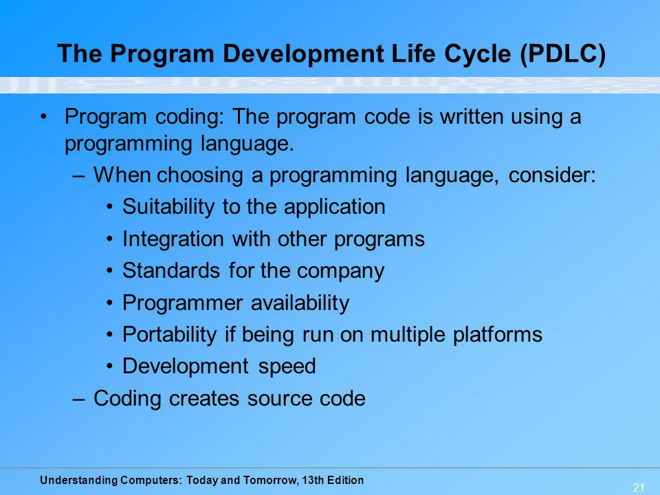 Understanding Computers: Today and Tomorrow, 13th Edition 21 The Program Development Life Cycle (PDLC) Program coding: The program code is written usi