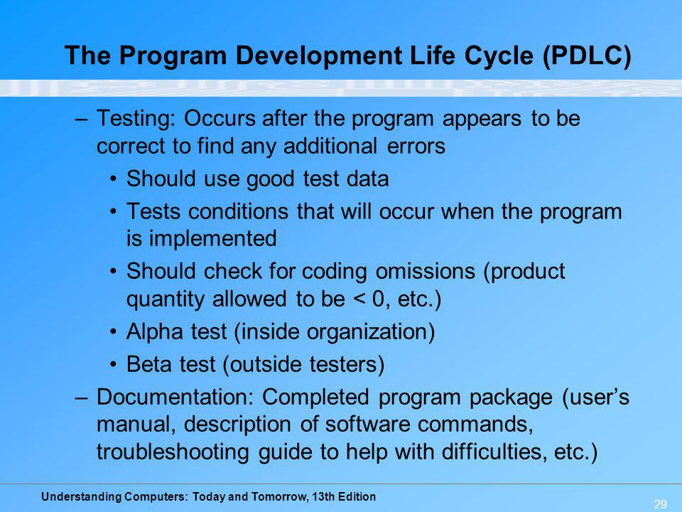 Understanding Computers: Today and Tomorrow, 13th Edition 29 The Program Development Life Cycle (PDLC) –Testing: Occurs after the program appears to b