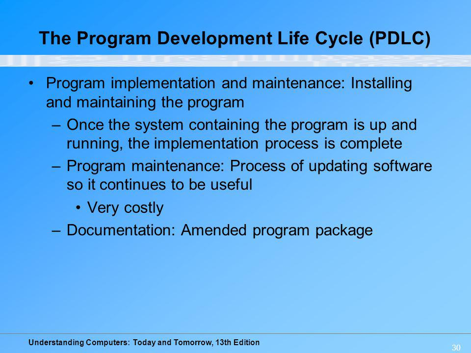 Understanding Computers: Today and Tomorrow, 13th Edition 30 The Program Development Life Cycle (PDLC) Program implementation and maintenance: Install