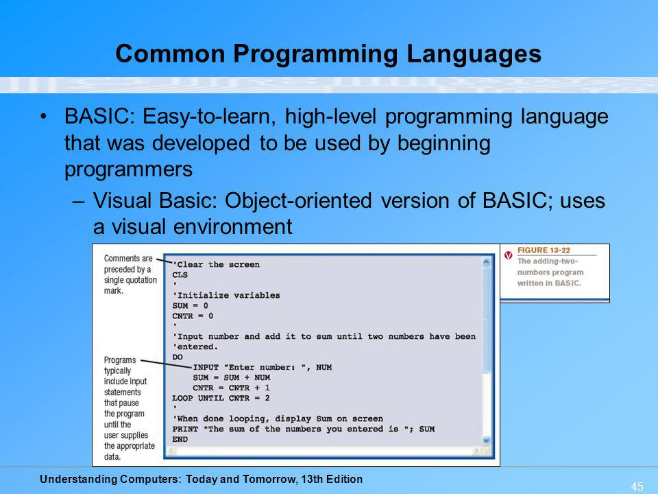 Understanding Computers: Today and Tomorrow, 13th Edition 45 Common Programming Languages BASIC: Easy-to-learn, high-level programming language that w