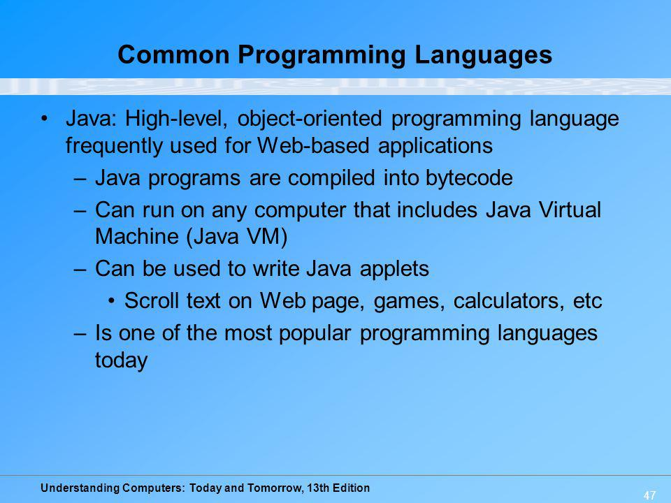 Understanding Computers: Today and Tomorrow, 13th Edition 47 Common Programming Languages Java: High-level, object-oriented programming language frequ